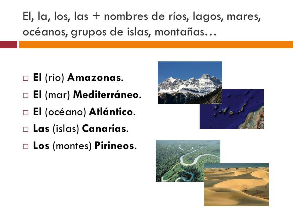 El, la, los, las + nombres de ríos, lagos, mares, océanos, grupos de islas, montañas… El (río) Amazonas. El (mar) Mediterráneo. El (océano) Atlántico.
