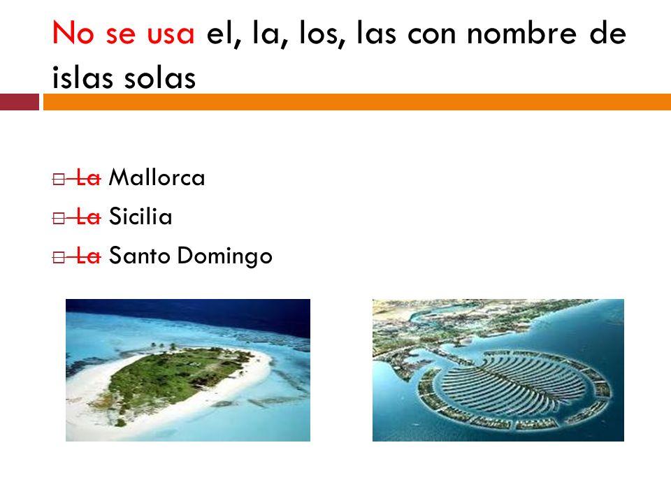 No se usa el, la, los, las con nombre de islas solas La Mallorca La Sicilia La Santo Domingo
