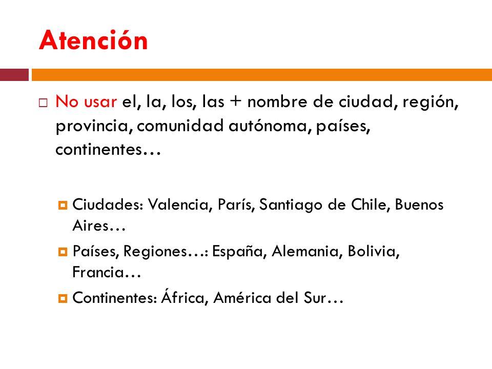 Atención No usar el, la, los, las + nombre de ciudad, región, provincia, comunidad autónoma, países, continentes… Ciudades: Valencia, París, Santiago