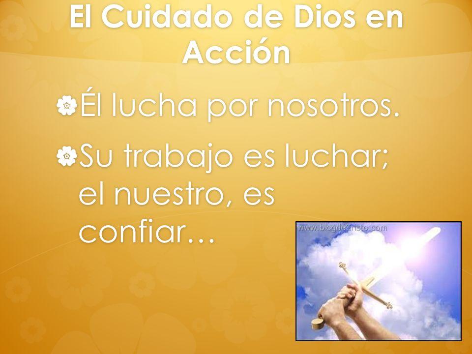El Cuidado de Dios en Acción Él lucha por nosotros. Él lucha por nosotros. Su trabajo es luchar; el nuestro, es confiar… Su trabajo es luchar; el nues