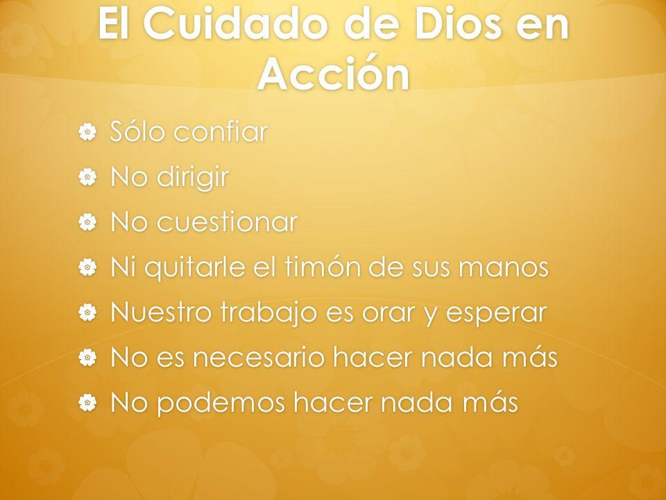 El Cuidado de Dios en Acción Sólo confiar Sólo confiar No dirigir No dirigir No cuestionar No cuestionar Ni quitarle el timón de sus manos Ni quitarle