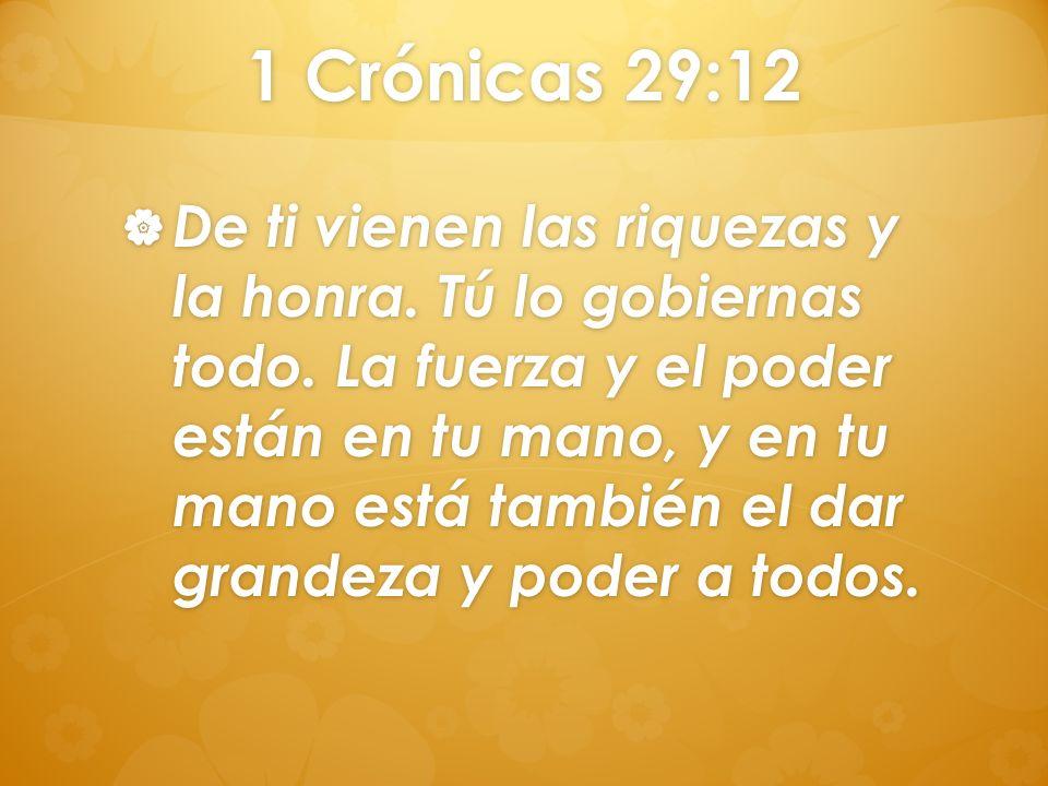 1 Crónicas 29:12 De ti vienen las riquezas y la honra. Tú lo gobiernas todo. La fuerza y el poder están en tu mano, y en tu mano está también el dar g