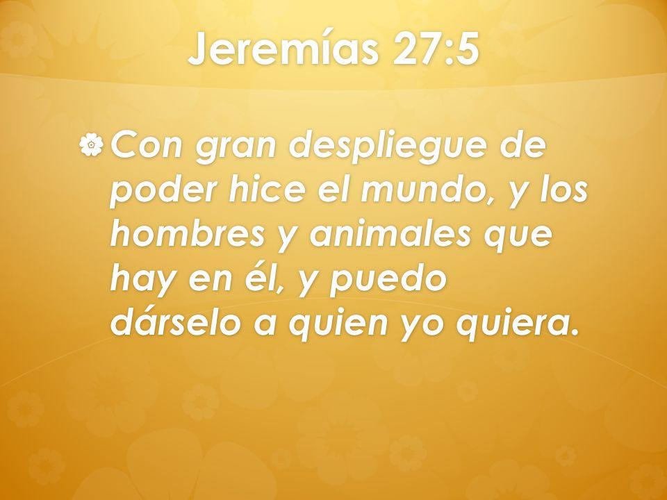 Jeremías 27:5 Con gran despliegue de poder hice el mundo, y los hombres y animales que hay en él, y puedo dárselo a quien yo quiera. Con gran desplieg