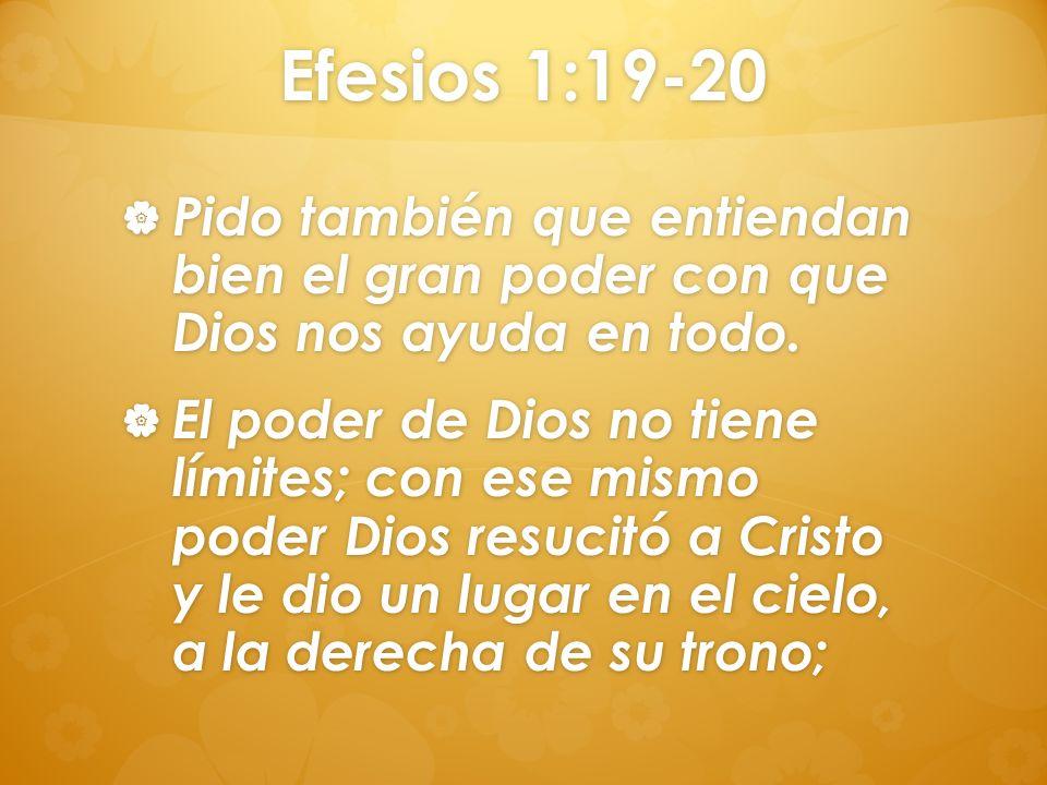 Efesios 1:19-20 Pido también que entiendan bien el gran poder con que Dios nos ayuda en todo. Pido también que entiendan bien el gran poder con que Di