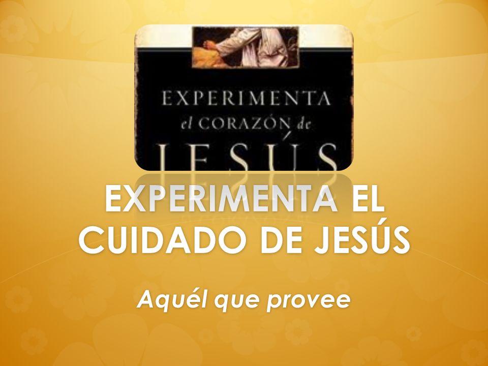 EXPERIMENTA EL CUIDADO DE JESÚS Aquél que provee