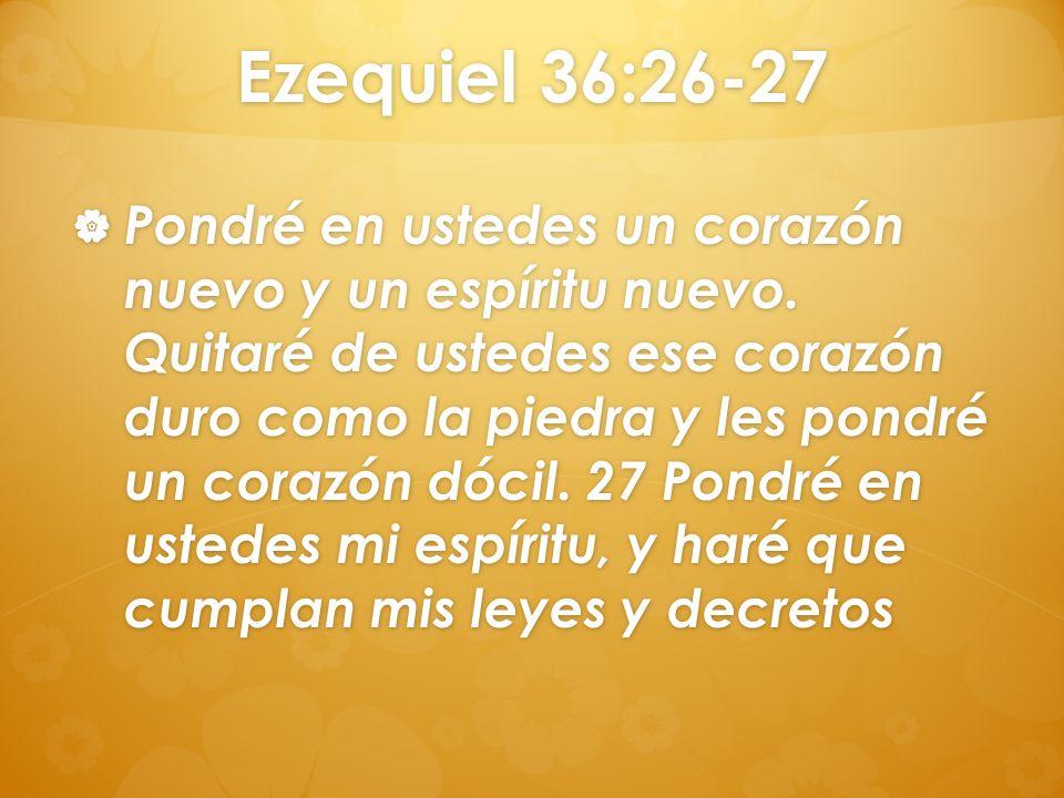 Ezequiel 36:26-27 Pondré en ustedes un corazón nuevo y un espíritu nuevo. Quitaré de ustedes ese corazón duro como la piedra y les pondré un corazón d