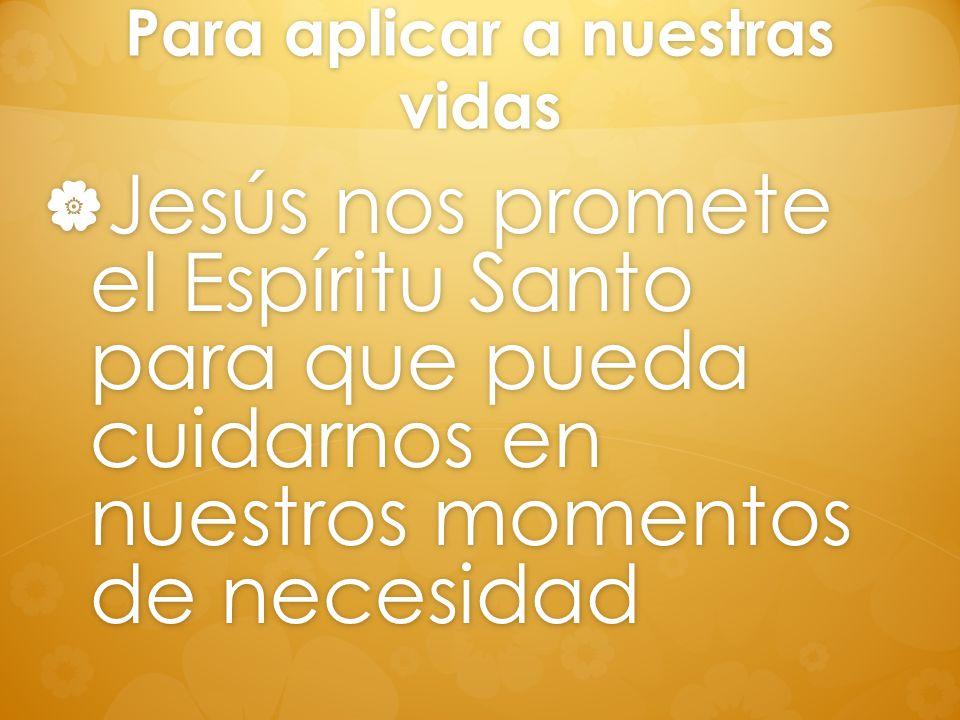 Para aplicar a nuestras vidas Jesús nos promete el Espíritu Santo para que pueda cuidarnos en nuestros momentos de necesidad Jesús nos promete el Espí