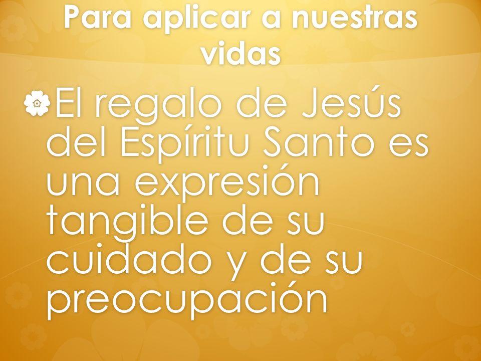 Para aplicar a nuestras vidas El regalo de Jesús del Espíritu Santo es una expresión tangible de su cuidado y de su preocupación El regalo de Jesús de