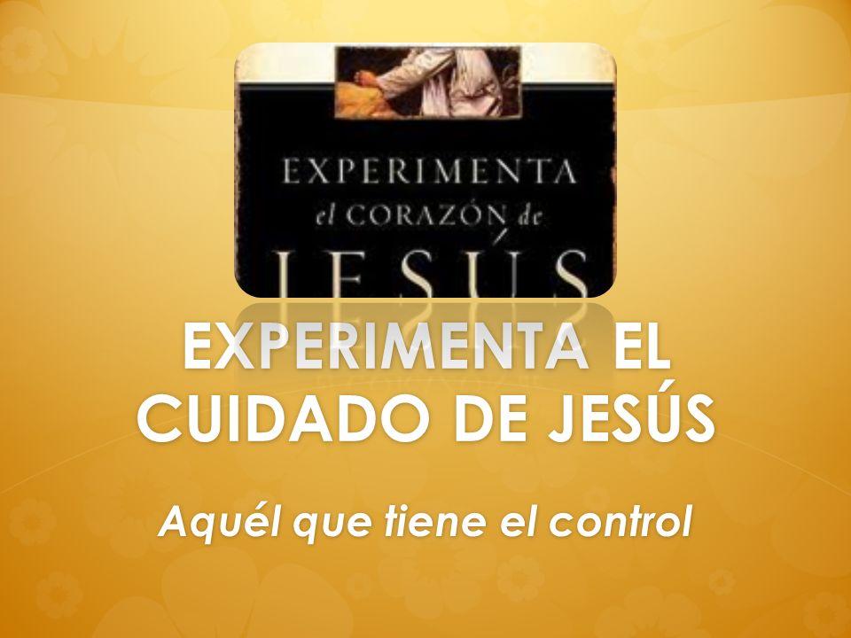 EXPERIMENTA EL CUIDADO DE JESÚS Aquél que tiene el control