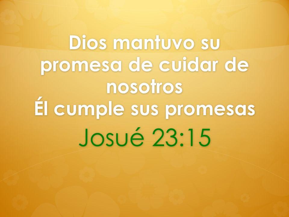 Dios mantuvo su promesa de cuidar de nosotros Él cumple sus promesas Josué 23:15