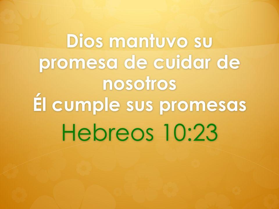 Dios mantuvo su promesa de cuidar de nosotros Él cumple sus promesas Hebreos 10:23