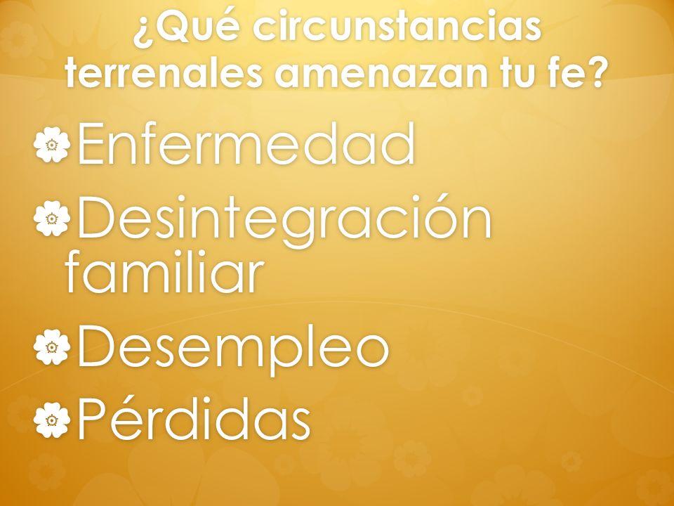 ¿Qué circunstancias terrenales amenazan tu fe? Enfermedad Enfermedad Desintegración familiar Desintegración familiar Desempleo Desempleo Pérdidas Pérd