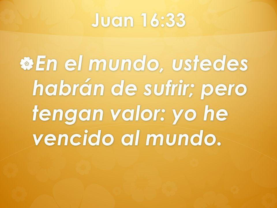 Juan 16:33 En el mundo, ustedes habrán de sufrir; pero tengan valor: yo he vencido al mundo. En el mundo, ustedes habrán de sufrir; pero tengan valor: