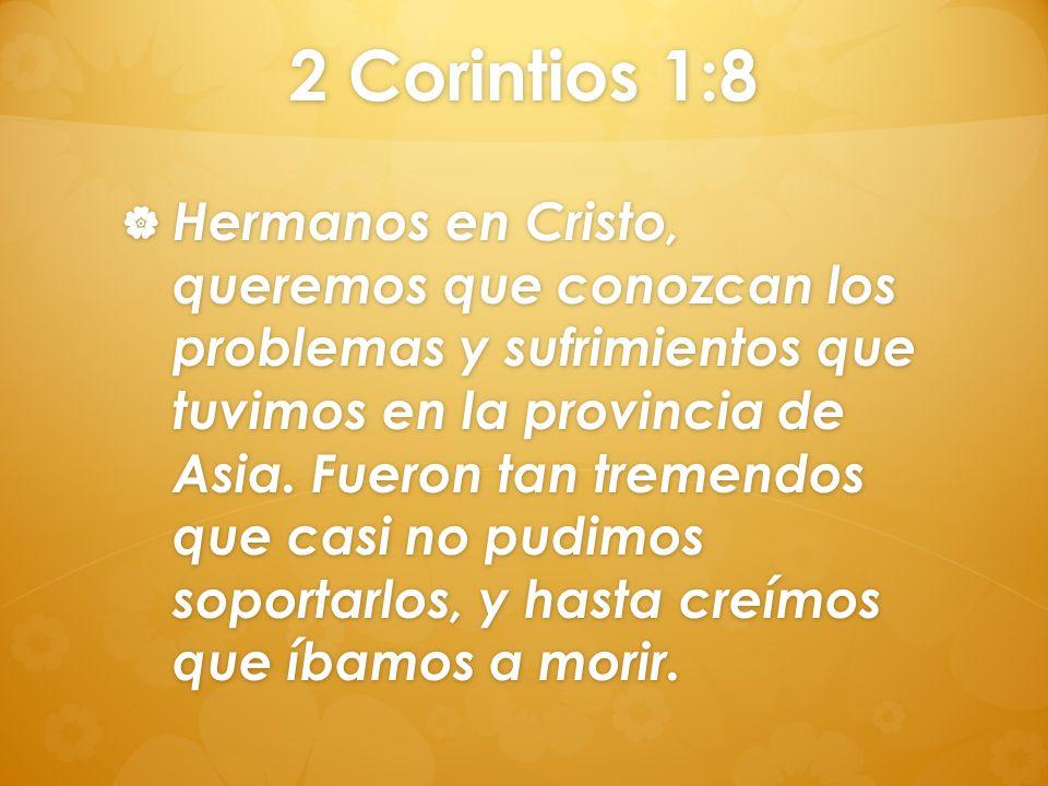 2 Corintios 1:8 Hermanos en Cristo, queremos que conozcan los problemas y sufrimientos que tuvimos en la provincia de Asia. Fueron tan tremendos que c