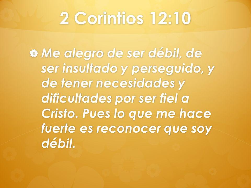2 Corintios 12:10 Me alegro de ser débil, de ser insultado y perseguido, y de tener necesidades y dificultades por ser fiel a Cristo. Pues lo que me h