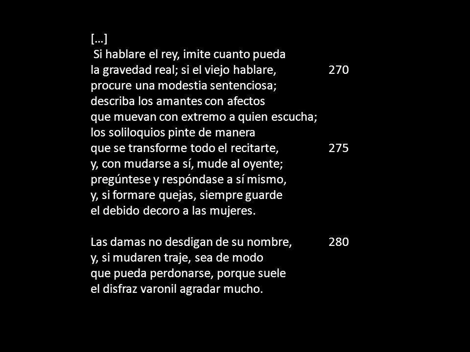 […] Si hablare el rey, imite cuanto pueda la gravedad real; si el viejo hablare, 270 procure una modestia sentenciosa; describa los amantes con afecto