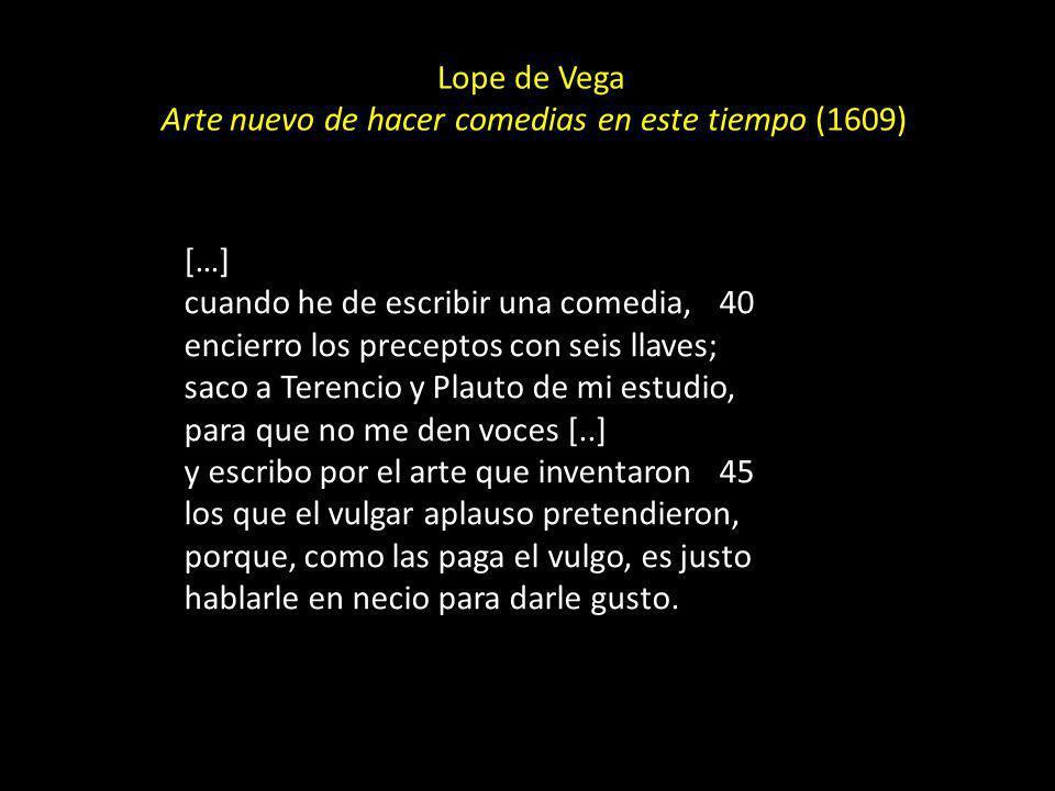 Lope de Vega Arte nuevo de hacer comedias en este tiempo (1609) […] cuando he de escribir una comedia, 40 encierro los preceptos con seis llaves; saco