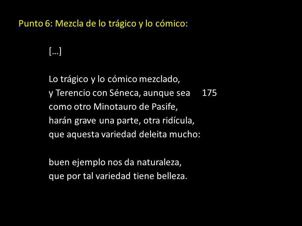 Punto 6: Mezcla de lo trágico y lo cómico: […] Lo trágico y lo cómico mezclado, y Terencio con Séneca, aunque sea 175 como otro Minotauro de Pasife, h