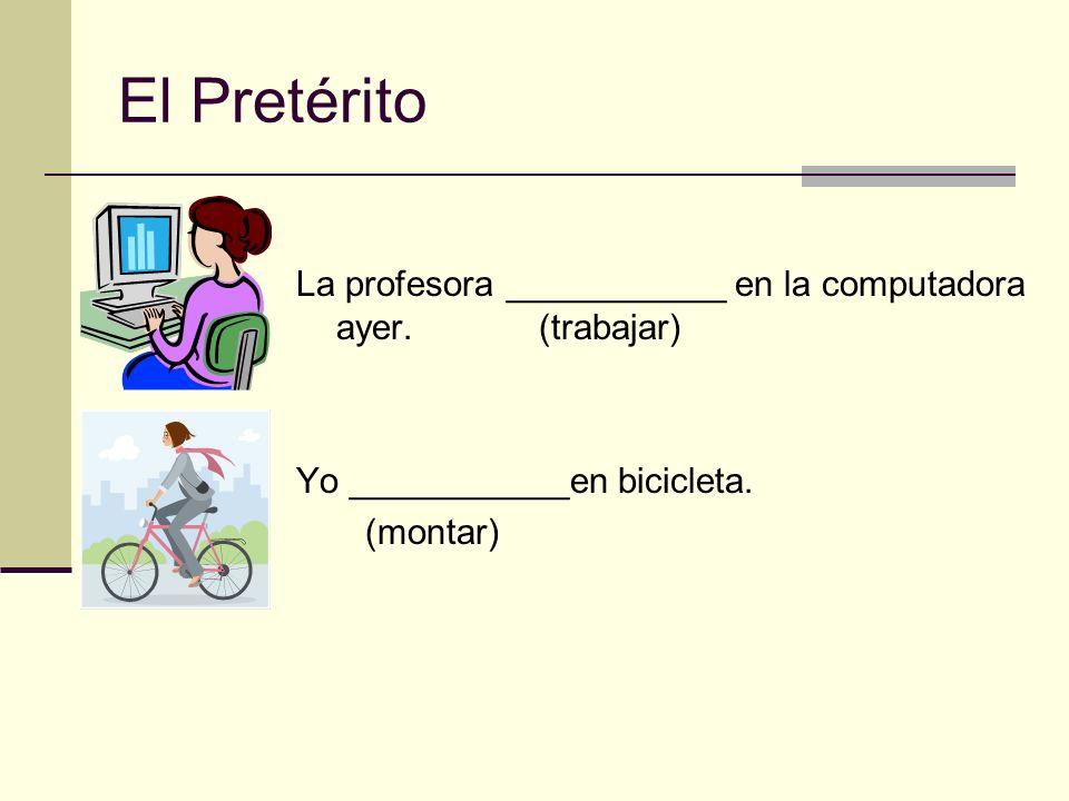 El Pretérito La profesora ___________ en la computadora ayer. (trabajar) Yo ___________en bicicleta. (montar)