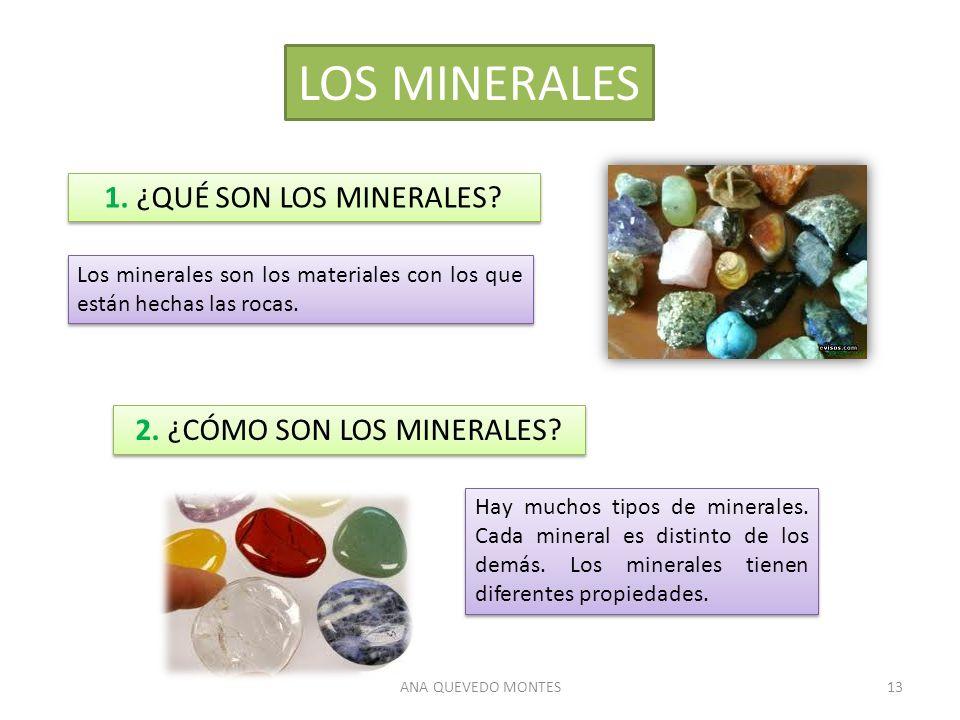 ANA QUEVEDO MONTES13 LOS MINERALES Los minerales son los materiales con los que están hechas las rocas. Hay muchos tipos de minerales. Cada mineral es