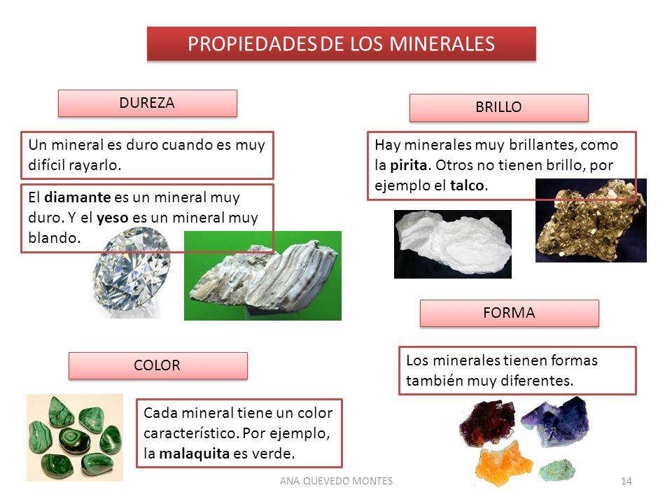ANA QUEVEDO MONTES14 PROPIEDADES DE LOS MINERALES DUREZA BRILLO COLOR FORMA Un mineral es duro cuando es muy difícil rayarlo. El diamante es un minera