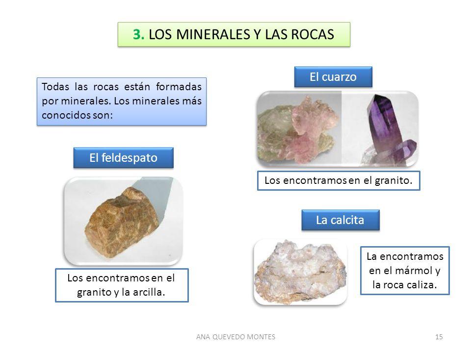 ANA QUEVEDO MONTES15 3. LOS MINERALES Y LAS ROCAS Todas las rocas están formadas por minerales. Los minerales más conocidos son: El feldespato La calc
