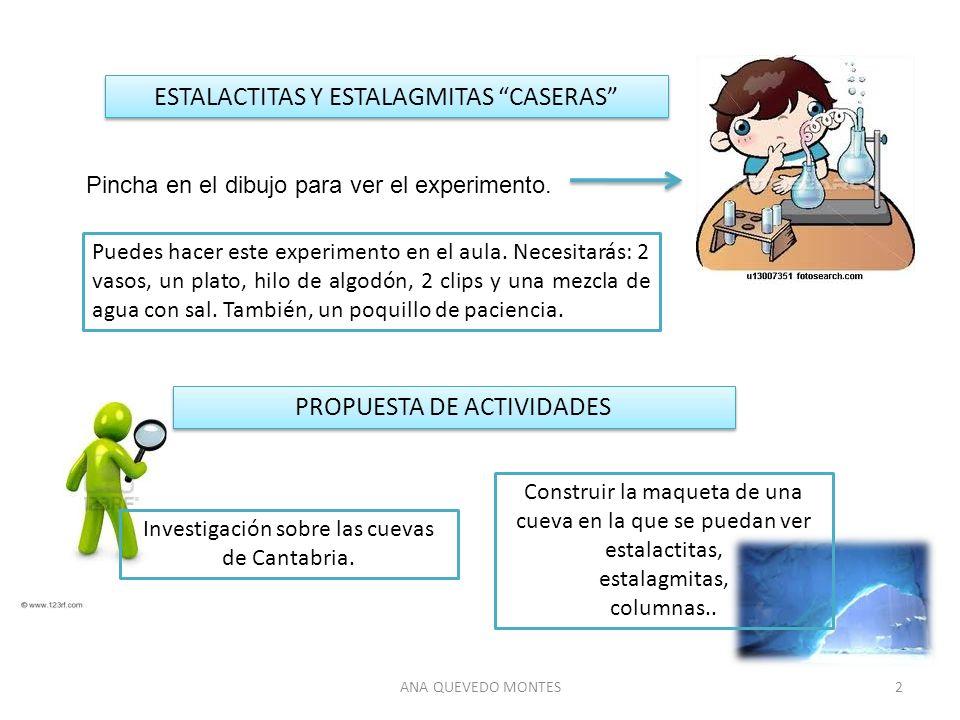 ANA QUEVEDO MONTES2 ESTALACTITAS Y ESTALAGMITAS CASERAS Pincha en el dibujo para ver el experimento. Puedes hacer este experimento en el aula. Necesit