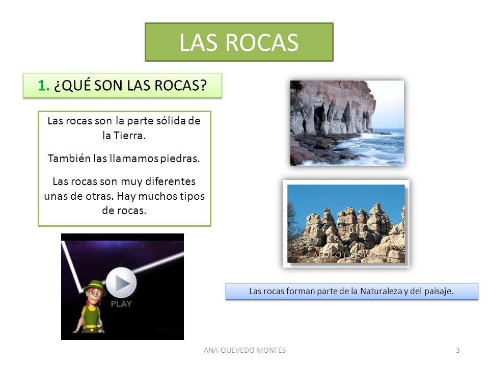 ANA QUEVEDO MONTES3 LAS ROCAS 1. ¿QUÉ SON LAS ROCAS? Las rocas son la parte sólida de la Tierra. También las llamamos piedras. Las rocas son muy difer