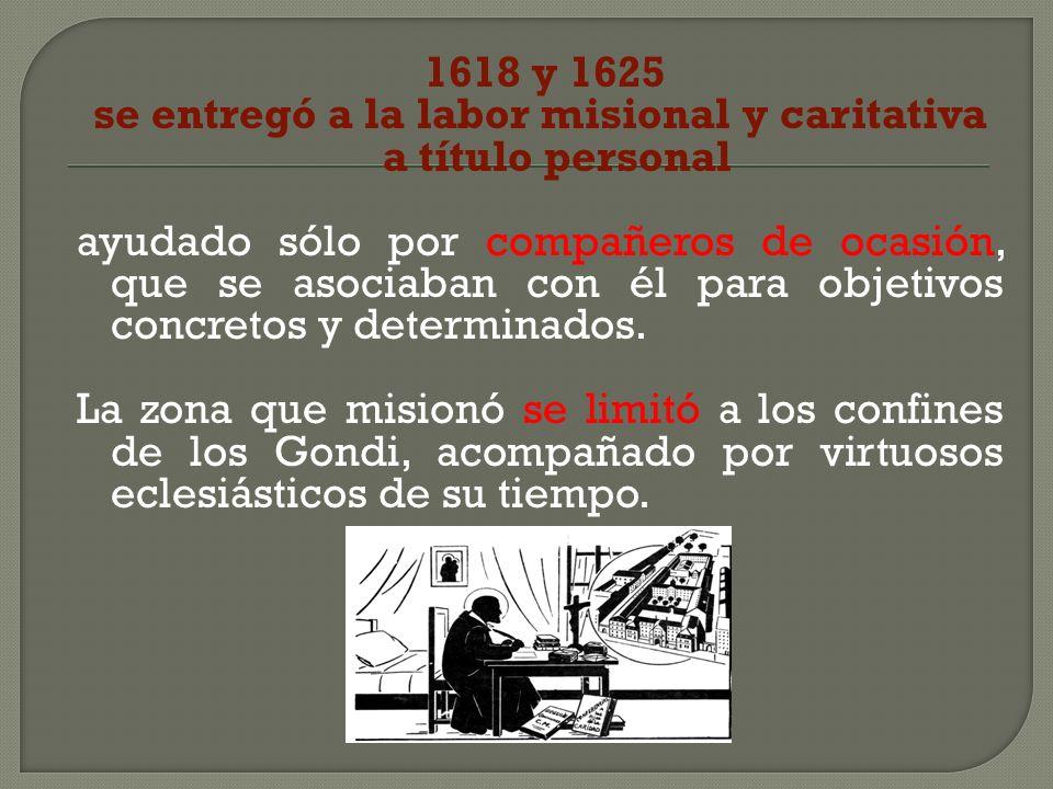 1618 y 1625 se entregó a la labor misional y caritativa a título personal ayudado sólo por compañeros de ocasión, que se asociaban con él para objetiv