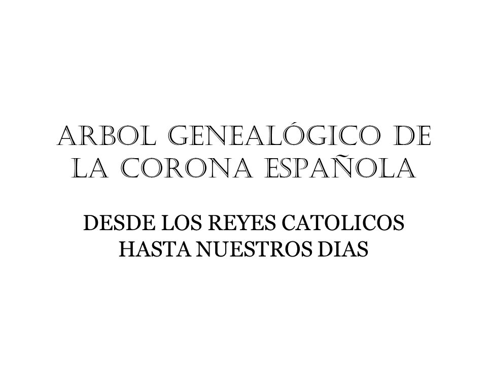 ARBOL GENeALÓGICO DE LA CORONA ESPAÑOLA DESDE LOS REYES CATOLICOS HASTA NUESTROS DIAS
