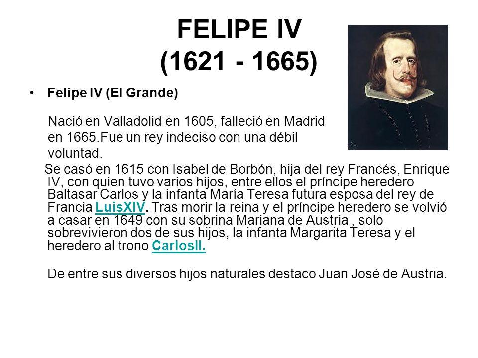FELIPE IV (1621 - 1665) Felipe IV (El Grande) Nació en Valladolid en 1605, falleció en Madrid en 1665.Fue un rey indeciso con una débil voluntad. Se c