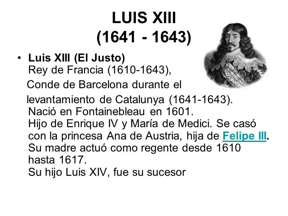 LUIS XIII (1641 - 1643) Luis XIII (El Justo) Rey de Francia (1610-1643), Conde de Barcelona durante el levantamiento de Catalunya (1641-1643). Nació e