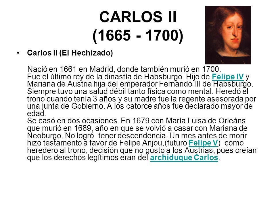 CARLOS II (1665 - 1700) Carlos II (El Hechizado) Nació en 1661 en Madrid, donde también murió en 1700. Fue el último rey de la dinastía de Habsburgo.