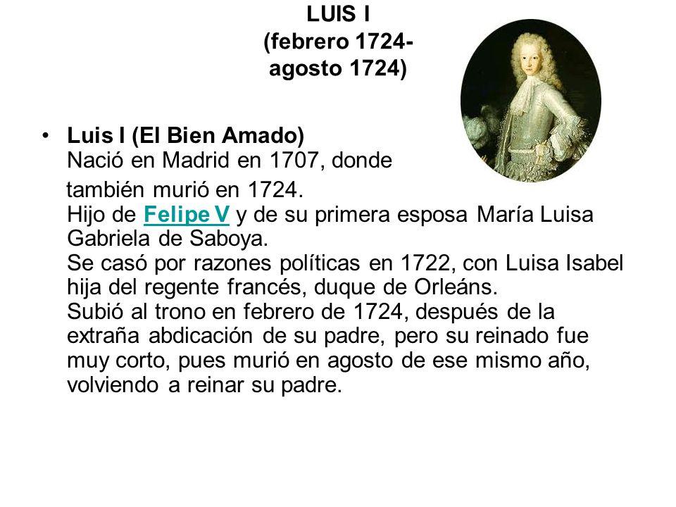 LUIS I (febrero 1724- agosto 1724) Luis I (El Bien Amado) Nació en Madrid en 1707, donde también murió en 1724. Hijo de Felipe V y de su primera espos