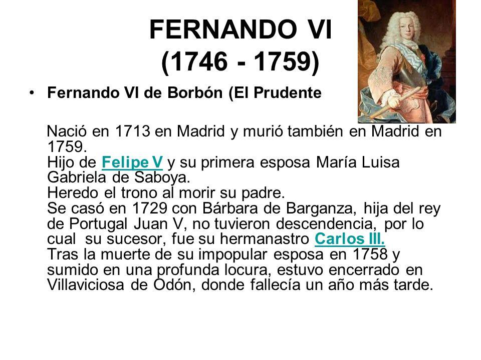 FERNANDO VI (1746 - 1759) Fernando VI de Borbón (El Prudente Nació en 1713 en Madrid y murió también en Madrid en 1759. Hijo de Felipe V y su primera