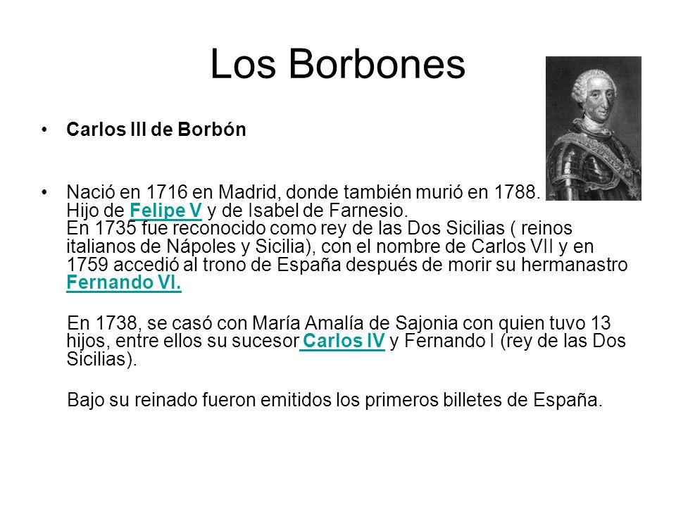 Los Borbones Carlos III de Borbón Nació en 1716 en Madrid, donde también murió en 1788. Hijo de Felipe V y de Isabel de Farnesio. En 1735 fue reconoci