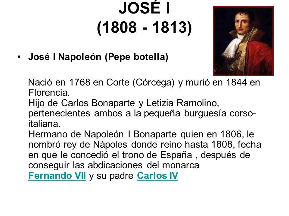 JOSÉ I (1808 - 1813) José I Napoleón (Pepe botella) Nació en 1768 en Corte (Córcega) y murió en 1844 en Florencia. Hijo de Carlos Bonaparte y Letizia