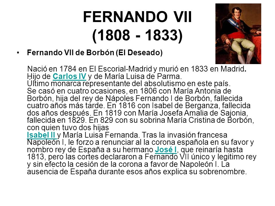 FERNANDO VII (1808 - 1833) Fernando VII de Borbón (El Deseado) Nació en 1784 en El Escorial-Madrid y murió en 1833 en Madrid. Hijo de Carlos IV y de M