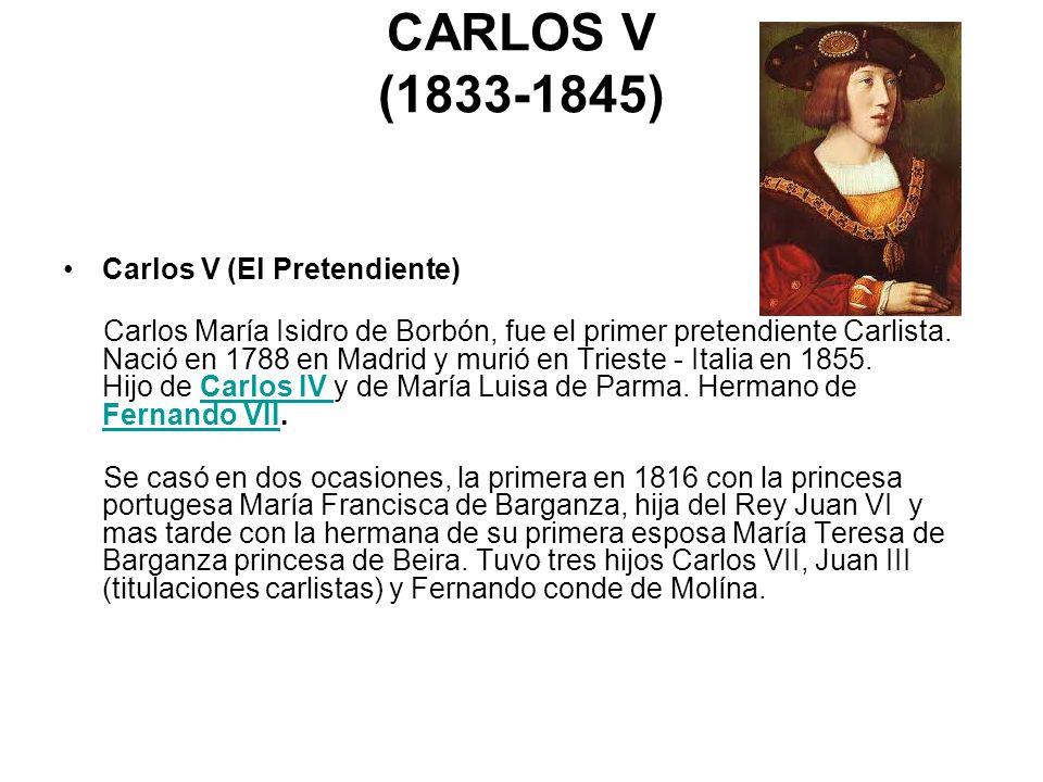 CARLOS V (1833-1845) Carlos V (El Pretendiente) Carlos María Isidro de Borbón, fue el primer pretendiente Carlista. Nació en 1788 en Madrid y murió en