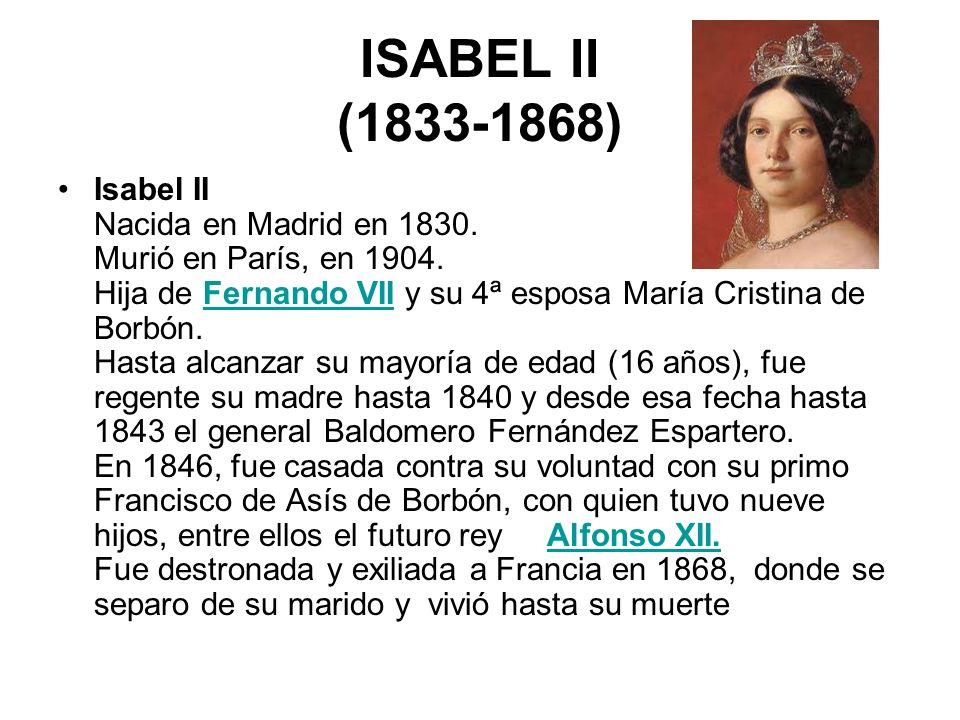 ISABEL II (1833-1868) Isabel II Nacida en Madrid en 1830. Murió en París, en 1904. Hija de Fernando VII y su 4ª esposa María Cristina de Borbón. Hasta