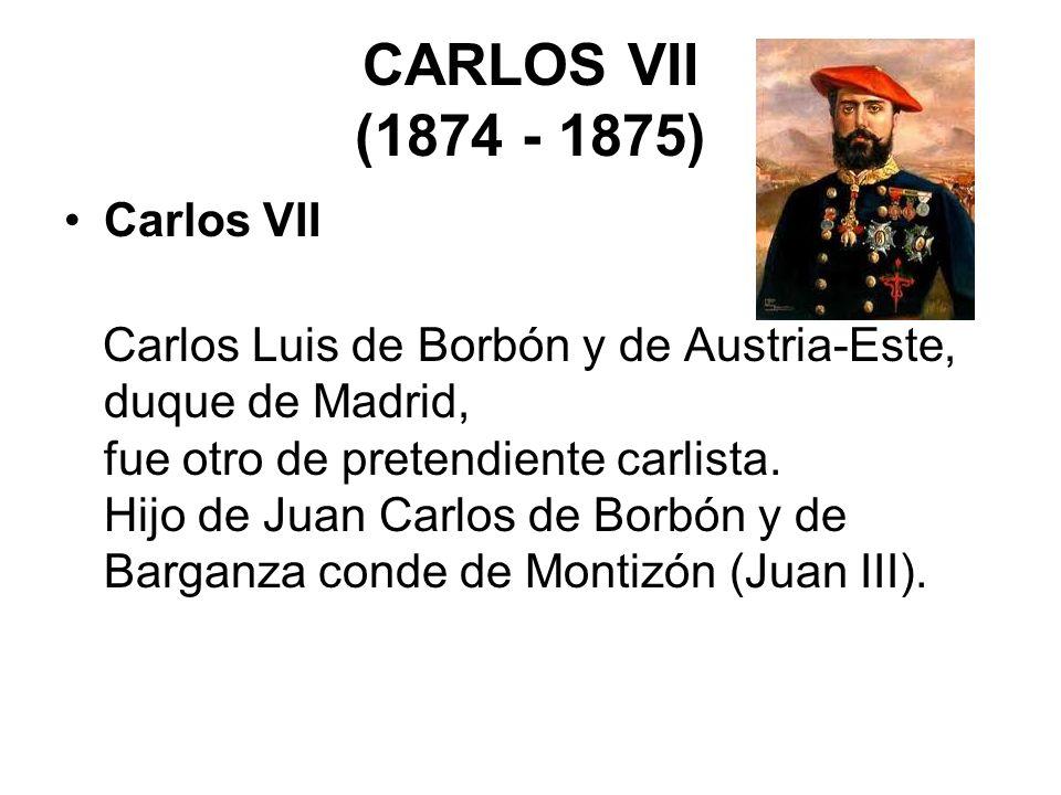 CARLOS VII (1874 - 1875) Carlos VII Carlos Luis de Borbón y de Austria-Este, duque de Madrid, fue otro de pretendiente carlista. Hijo de Juan Carlos d