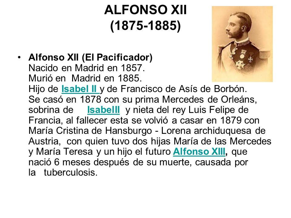 ALFONSO XII (1875-1885) Alfonso XII (El Pacificador) Nacido en Madrid en 1857. Murió en Madrid en 1885. Hijo de Isabel II y de Francisco de Asís de Bo