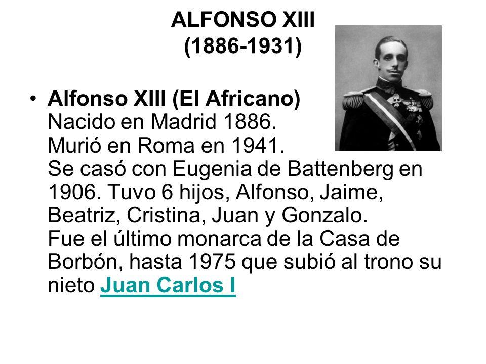ALFONSO XIII (1886-1931) Alfonso XIII (El Africano) Nacido en Madrid 1886. Murió en Roma en 1941. Se casó con Eugenia de Battenberg en 1906. Tuvo 6 hi
