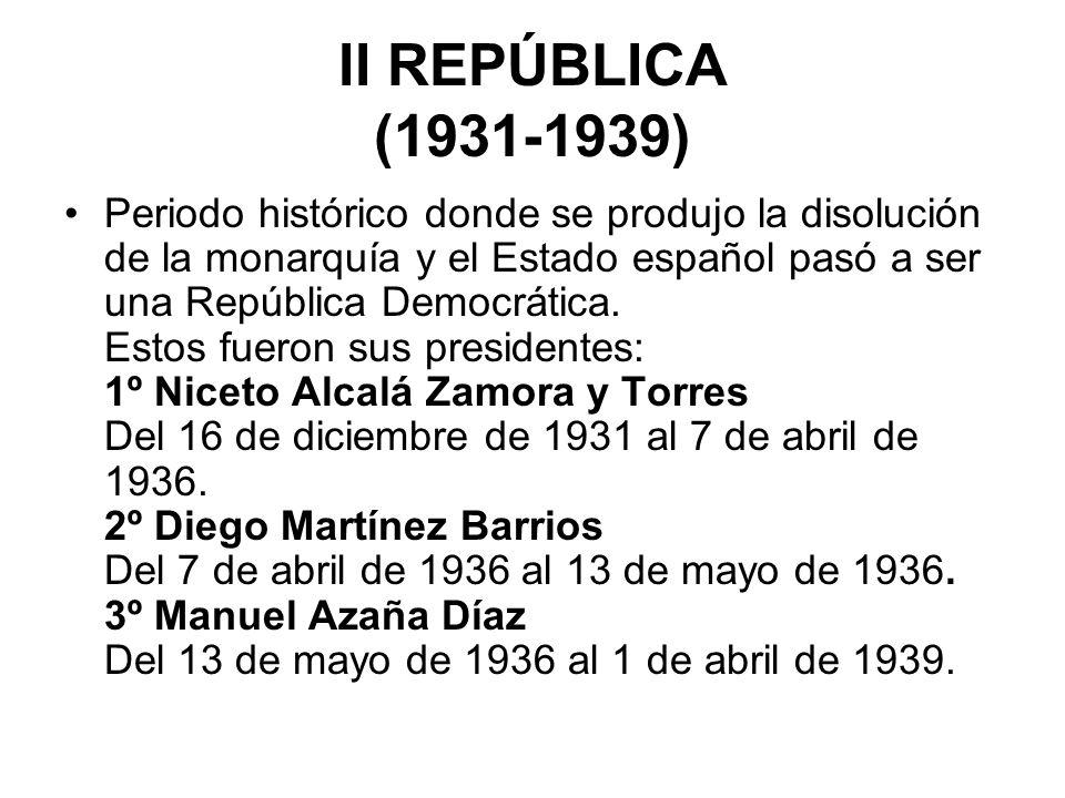 II REPÚBLICA (1931-1939) Periodo histórico donde se produjo la disolución de la monarquía y el Estado español pasó a ser una República Democrática. Es