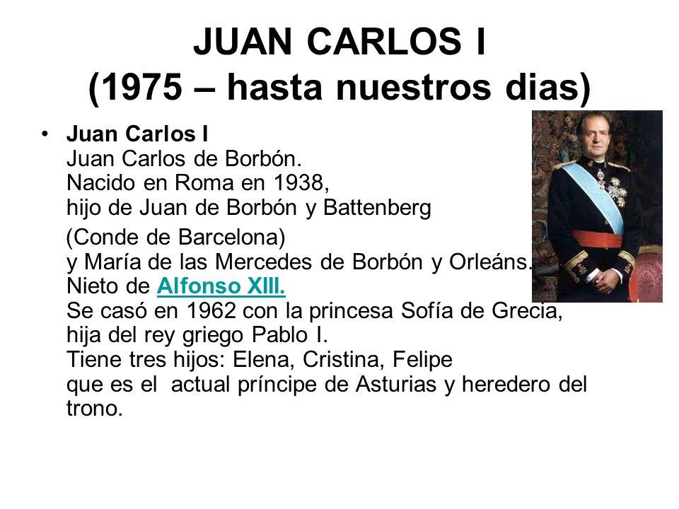 JUAN CARLOS I (1975 – hasta nuestros dias) Juan Carlos I Juan Carlos de Borbón. Nacido en Roma en 1938, hijo de Juan de Borbón y Battenberg (Conde de