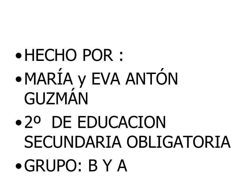 HECHO POR : MARÍA y EVA ANTÓN GUZMÁN 2º DE EDUCACION SECUNDARIA OBLIGATORIA GRUPO: B Y A