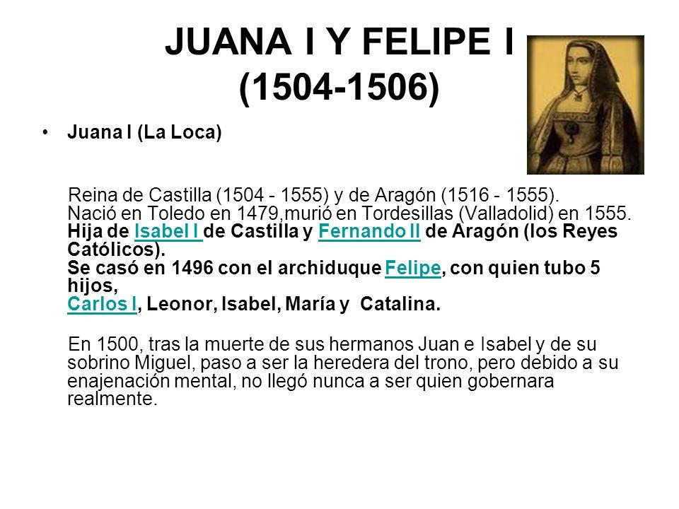 JUANA I Y FELIPE I (1504-1506) Juana I (La Loca) Reina de Castilla (1504 - 1555) y de Aragón (1516 - 1555). Nació en Toledo en 1479,murió en Tordesill
