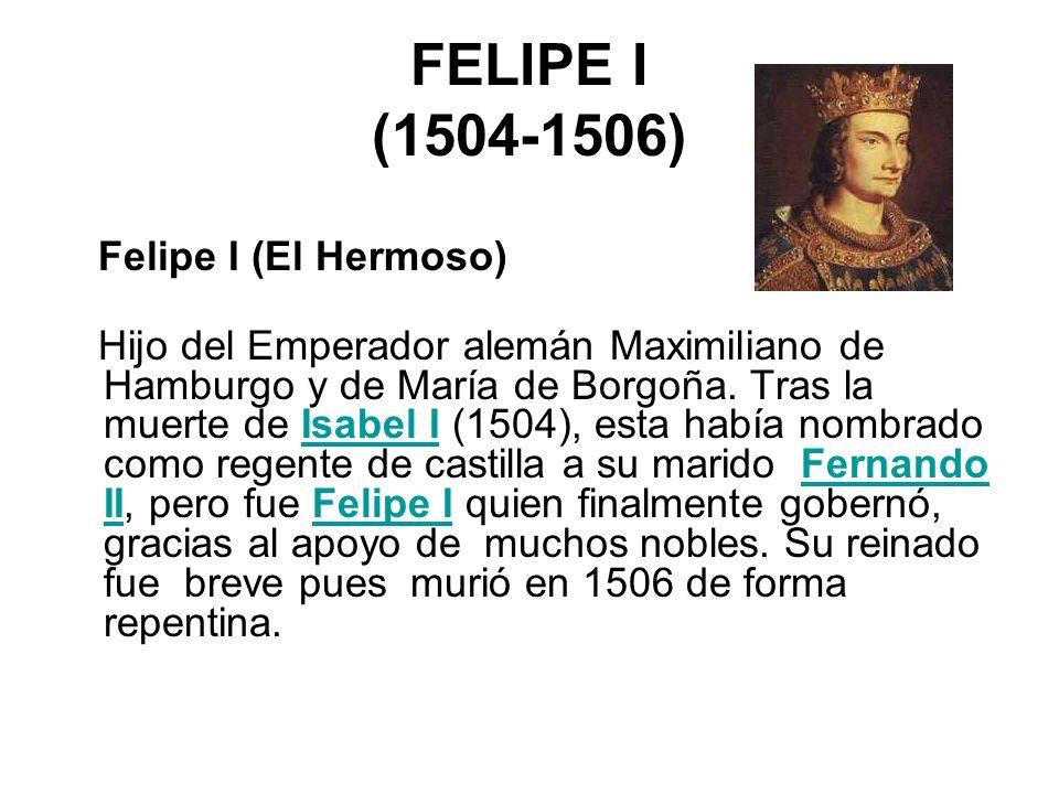 FELIPE I (1504-1506) Felipe I (El Hermoso) Hijo del Emperador alemán Maximiliano de Hamburgo y de María de Borgoña. Tras la muerte de Isabel I (1504),