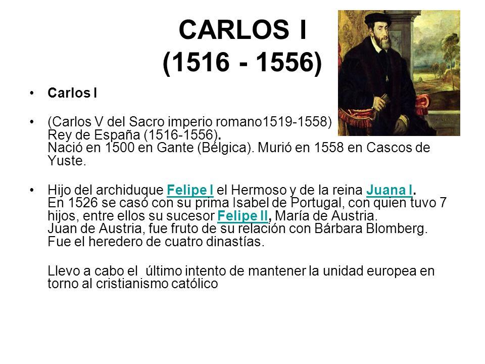CARLOS I (1516 - 1556) Carlos I (Carlos V del Sacro imperio romano1519-1558) Rey de España (1516-1556). Nació en 1500 en Gante (Bélgica). Murió en 155