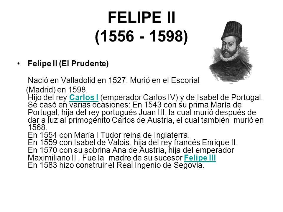 FELIPE II (1556 - 1598) Felipe II (El Prudente) Nació en Valladolid en 1527. Murió en el Escorial (Madrid) en 1598. Hijo del rey Carlos I (emperador C